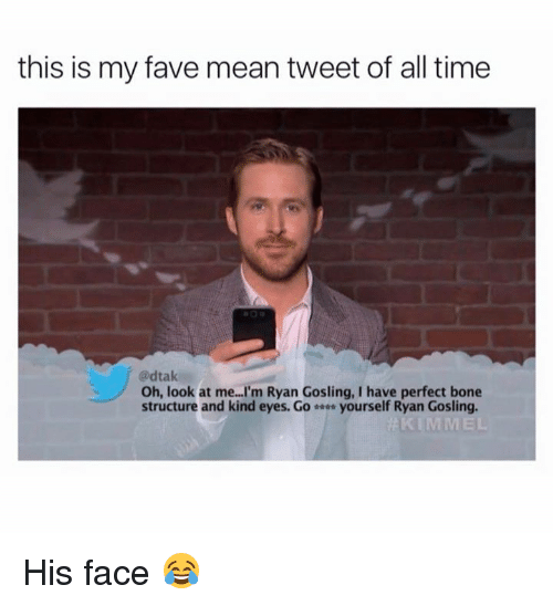 mean tweets: this is my fave mean tweet of all time  adtak  Oh, look at me...I'm Ryan Gosling, I have perfect bone  structure and kind eyes. Go yourself Ryan Gosling.  KIMMEL His face 😂