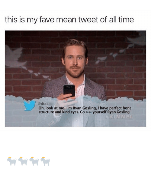 mean tweets: this is my fave mean tweet of all time  @dtak  Oh, look at me. I'm Ryan Gosling, I have perfect bone  structure and kind eyes. Go yourself Ryan Gosling  KIMMEL 🐐🐐🐐🐐
