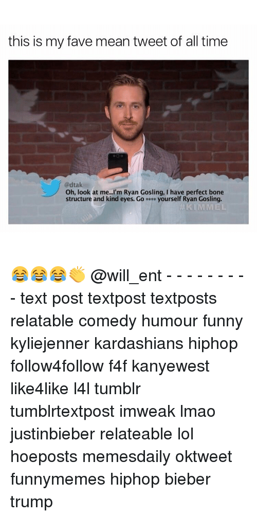 mean tweets: this is my fave mean tweet of all time  @dtak  Oh, look at me. I'm Ryan Gosling, I have perfect bone  structure and kind eyes. Go  yourself Ryan Gosling.  KIMMEL 😂😂😂👏 @will_ent - - - - - - - - - text post textpost textposts relatable comedy humour funny kyliejenner kardashians hiphop follow4follow f4f kanyewest like4like l4l tumblr tumblrtextpost imweak lmao justinbieber relateable lol hoeposts memesdaily oktweet funnymemes hiphop bieber trump