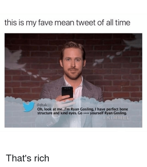mean tweets: this is my fave mean tweet of all time  @dtak  Oh, look at me. I'm Ryan Gosling, I have perfect bone  structure and kind eyes. Go e yourself Ryan Gosling. That's rich