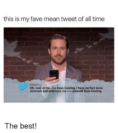 mean tweets: this is my fave mean tweet of all time  @dtak  Oh, look at me...I'm Ryan Gosling, I have perfect bone  structure and kind eyes. Go  yourself Ryan Gosling.  KIMMEL The best!