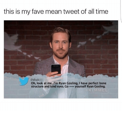 mean tweets: this is my fave mean tweet of all time  @dtak  Oh, look at me...I'm Ryan Gosling, I have perfect bone  structure and kind eyes. G。 yourself Ryan Gosling.