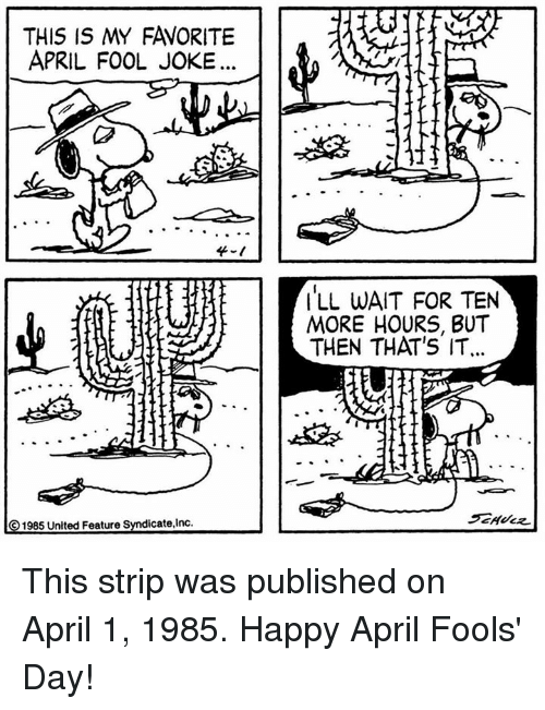 April Fool: THIS IS MY FAVORITE  APRIL FOOL JOKE  4-t  ILL WAIT FOR TEN  MORE HOURS, BUT  THEN THAT'S IT.  ⓒ 1985 United Feature Syndicate,Inc. This strip was published on April 1, 1985. Happy April Fools' Day!