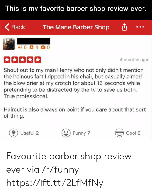 Barber Shop: This is my favorite barber shop review ever.  Back  The Mane Barber Shop  4 months ago  Shout out to my man Henry who not only didn't mention  the heinous fart I ripped in his chair, but casually aimed  the blow drier at my crotch for about 15 seconds while  pretending to be distracted by the tv to save us both.  True professional.  Haircut is also always on point if you care about that sort  of thing.  0 Useful 2  Funny 7  Cool O Favourite barber shop review ever via /r/funny https://ift.tt/2LfMfNy