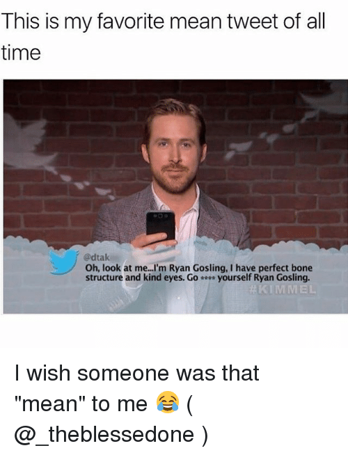"mean tweets: This is my favorite mean tweet of all  time  @dtak  Oh, look at me...I'm Ryan Gosling, I have perfect bone  structure and kind eyes. Go-… yourself Ryan Gosling.  KIMMEL I wish someone was that ""mean"" to me 😂 ( @_theblessedone )"