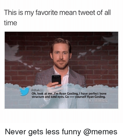 mean tweets: This is my favorite mean tweet of all  time  @dtak  Oh, look at me I'm Ryan Gosling, I have perfect bone  structure and kind eyes. Go- yourself Ryan Gosling. Never gets less funny @memes
