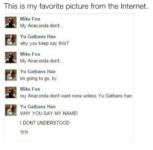 Anaconda, Dank, and Don't Want None: This is my favorite picture from the Internet.  Mike Fox  My Anaconda don't  Yu Gatbans Han  why you keep say this?  Mike Fox  n My Anaconda don't  Yu Gatbans Han  im going to go, by  Mike Fox  my Anaconda don't want none unless Yu Gatbans han  Yu Gatbans Han  WHY YOU SAY MY NAMEI  I DONT UNDERSTOOD  2121