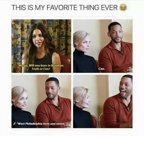 Memes, Philadelphia, and Born and Raised: THIS IS MY FAVORITE THING EVER  Margo, Will was born in Brookl  Truth or Con?  Con.  West Philadelphia born and raised
