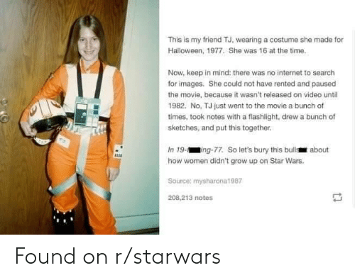 Halloween, Internet, and Star Wars: This is my friend TJ, wearing a costume she made for  Halloween, 1977. She was 16 at the time.  Now, keep in mind: there was no internet to search  for images. She could not have rented and paused  the movie, because it wasn't released on video until  1982. No, TJ just went to the movie a bunch of  times, took notes with a flashlight, drew a bunch of  sketches, and put this together.  In 19-ing-77. So let's bury this bulls about  how women didn't grow up on Star Wars.  Source: mysharona1987  208,213 notes Found on r/starwars