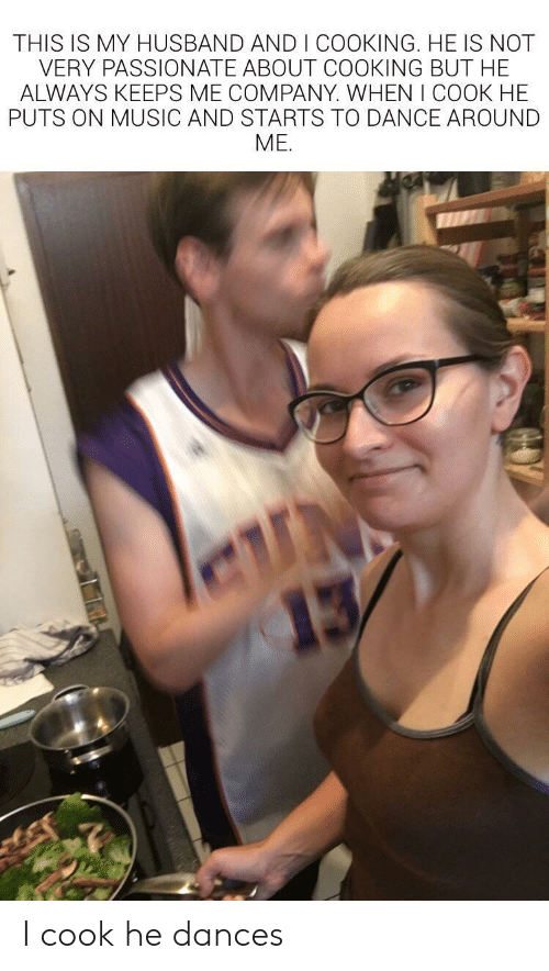 Dances: THIS IS MY HUSBAND AND I COOKING. HE IS NOT  VERY PASSIONATE ABOUT COOKING BUT HE  ALWAYS KEEPS ME COMPANY. WHEN I COOK HE  PUTS ON MUSIC AND STARTS TO DANCE AROUND  ME.  N  13 I cook he dances