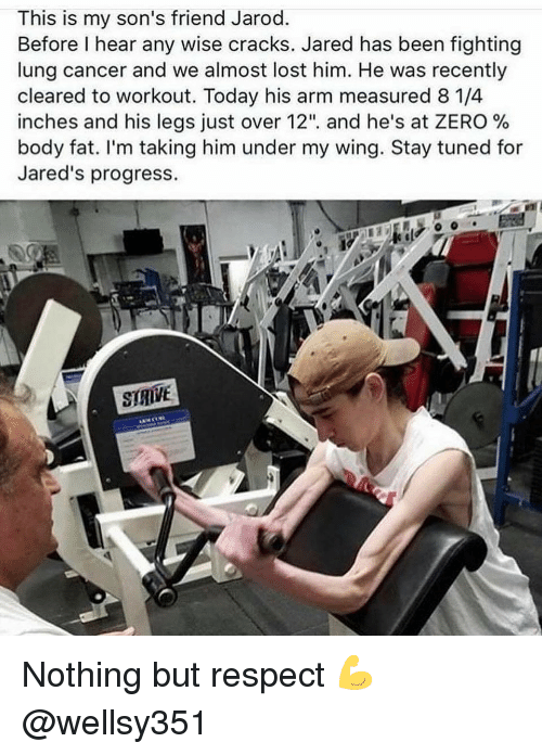 "Gym, Respect, and Zero: This is my son's friend Jarod.  Before I hear any wise cracks. Jared has been fighting  lung cancer and we almost lost him. He was recently  cleared to workout. Today his arm measured 8 1/4  inches and his legs Just over 12"", and he's at ZERO %  body fat. I'm taking him under my wing. Stay tuned for  Jared's progress  STRVE Nothing but respect 💪 @wellsy351"