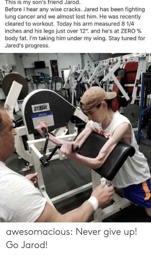 """Tumblr, Zero, and Lost: This is my son's friend Jarod.  Before I hear any wise cracks. Jared has been fighting  lung cancer and we almost lost him. He was recently  cleared to workout. Today his arm measured 8 1/4  inches and his legs Just over 12"""", and he's at ZERO %  body fat. I'm taking him under my wing. Stay tuned for  Jared's progress.  STRIVE awesomacious:  Never give up! Go Jarod!"""