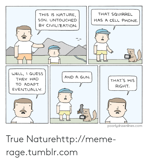 Adapte: THIS IS NATURE,  SON. UNTOUCHED  BY CIVILIEATION  THAT SQUIRRE  HAS A CELL PHONE.  WELL, 1 GUESS  THEY HAD  TO ADAPT  EVENTUALLY  AND A GUN  THAT'S HIS  RIGHT  poorlydrawnlines.com True Naturehttp://meme-rage.tumblr.com