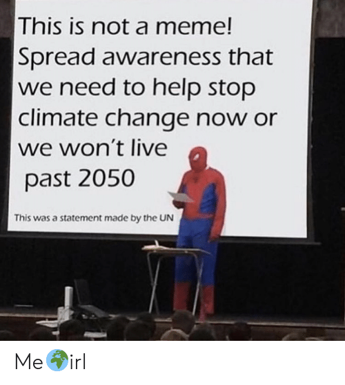 Meme, Help, and Live: This is not a meme!  Spread awareness that  we need to help stop  climate change now or  we won't live  past 2050  This was a statement made by the UN Me🌍irl