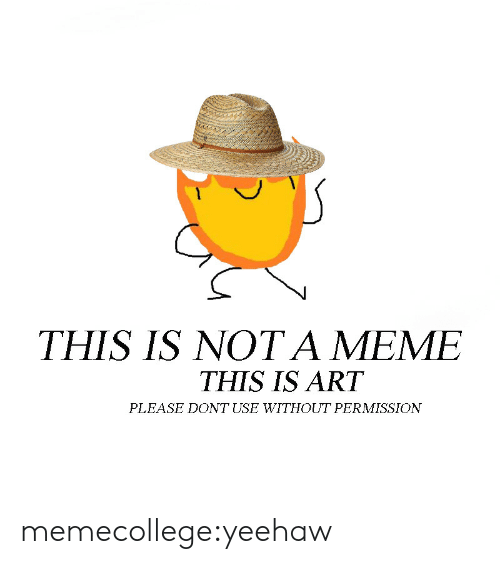 Meme, Tumblr, and Blog: THIS IS NOT A MEME  THIS IS ART  PLEASE DONT USE WITHOUT PERMISSION memecollege:yeehaw