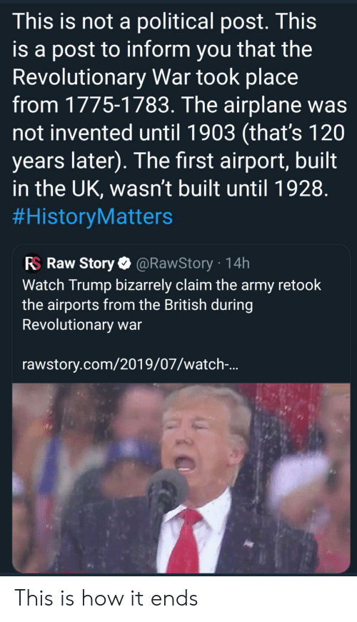 Facepalm, Army, and Airplane: This is not a political post. This  is a post to inform you that the  Revolutionary War took place  from 1775-1783. The airplane was  not invented until 1903 (that's 120  years later). The first airport, built  in the UK, wasn't built until 1928  #HistoryMatters  RS Raw Story @RawStory 14h  Watch Trump bizarrely claim the army retook  the airports from the British during  Revolutionary war  rawstory.com/2019/07/watch-.. This is how it ends