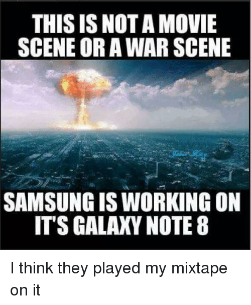 Memes, Mixtapes, and Movies: THIS IS NOTA MOVIE  SCENE OR A WAR SCENE  SAMSUNGIS WORKING ON  ITS GALAXY NOTE 8 I think they played my mixtape on it