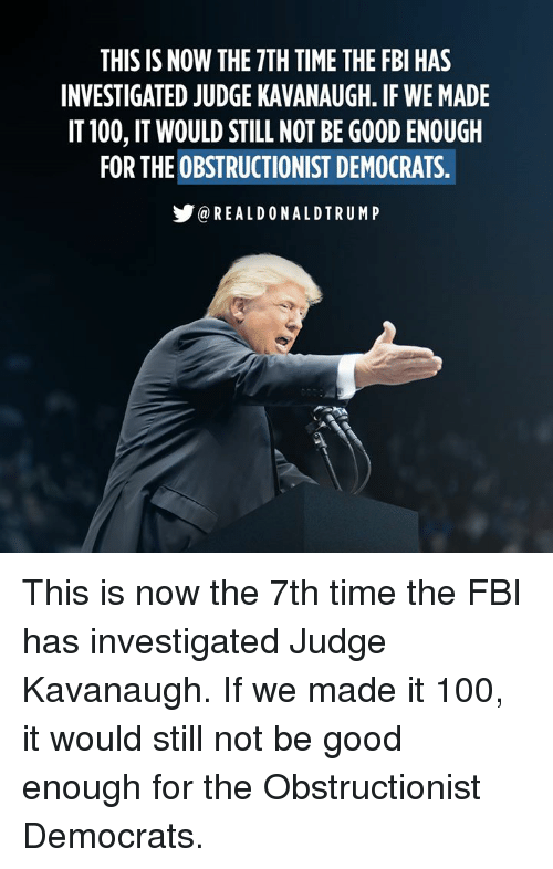 Anaconda, Fbi, and Good: THIS IS NOW THE 7TH TIME THE FBI HAS  INVESTIGATED JUDGE KAVANAUGH. IF WE MADE  IT 100, IT WOULD STILL NOT BE GOOD ENOUGH  FOR THE OBSTRUCTIONIST DEMOCRATS.  步@REALDONALDTRUMP This is now the 7th time the FBI has investigated Judge Kavanaugh. If we made it 100, it would still not be good enough for the Obstructionist Democrats.