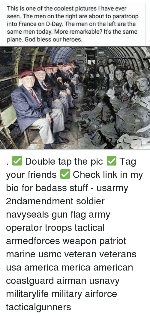 America, Friends, and God: This is one of the coolest pictures I have ever  seen. The men on the right are about to paratroop  into France on D-Day. The men on the left are the  same men today. More remarkable? It's the same  plane. God bless our heroes.  S, . ✅ Double tap the pic ✅ Tag your friends ✅ Check link in my bio for badass stuff - usarmy 2ndamendment soldier navyseals gun flag army operator troops tactical armedforces weapon patriot marine usmc veteran veterans usa america merica american coastguard airman usnavy militarylife military airforce tacticalgunners