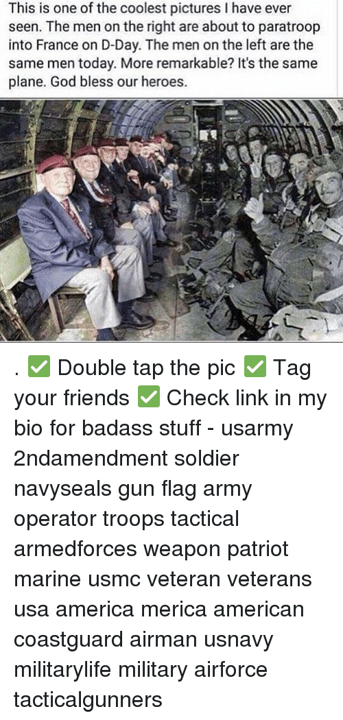 Badasses: This is one of the coolest pictures I have ever  seen. The men on the right are about to paratroop  into France on D-Day. The men on the left are the  same men today. More remarkable? It's the same  plane. God bless our heroes. . ✅ Double tap the pic ✅ Tag your friends ✅ Check link in my bio for badass stuff - usarmy 2ndamendment soldier navyseals gun flag army operator troops tactical armedforces weapon patriot marine usmc veteran veterans usa america merica american coastguard airman usnavy militarylife military airforce tacticalgunners