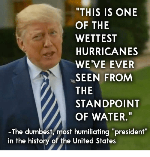 """History, United, and Water: """"THIS IS ONE  OF THE  WETTEST  HURRICANES  WE'VE EVER  SEEN FROM  THE  STANDPOINT  OF WATER.""""  -The dumbest, most humiliating """"president""""  in the history of the United States"""
