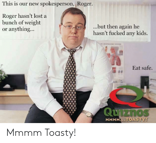 Roger, Lost, and Kids: This is our new spokesperson, Roger  Roger hasn't lost a  bunch of weight  or anything...  ...but then again he  hasn't fucked any kids.  Eat safe  1 Mmmm Toasty!