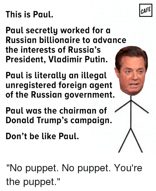"Memes, 🤖, and Foreigner: This is Paul  Paul secretly worked for a  Russian billionaire to advance  the interests of Russia's  President, Vladimir Putin.  Paul is literally an illegal  unregistered foreign agent  of the Russian government  Paul was the chairman of  Donald Trump's campaign.  Don't be like Paul.  CAFE ""No puppet. No puppet. You're the puppet."""