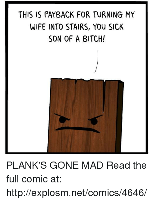 Bitch, Dank, and Http: THIS IS PAYBACK FOR TURNING MY  WIFE INTO STAIRS, YOu SICK  SON OF A BITCH! PLANK'S GONE MAD  Read the full comic at: http://explosm.net/comics/4646/