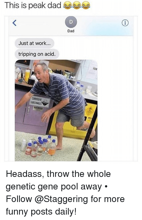 Dad, Funny, and Work: This is peak dad  Dad  Just at work...  tripping on acid.  CORROSIVE  SUBSTANCES Headass, throw the whole genetic gene pool away • ➫➫➫ Follow @Staggering for more funny posts daily!