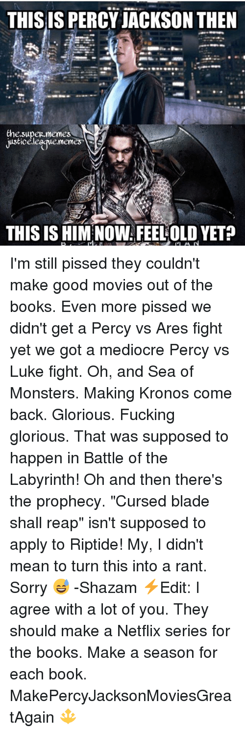 """Blade, Books, and Fucking: THIS IS PERCY JACKSON THEN  Che.supez memes  justiceleegue.memes  THIS IS HIM NOW FEELOLD YET? I'm still pissed they couldn't make good movies out of the books. Even more pissed we didn't get a Percy vs Ares fight yet we got a mediocre Percy vs Luke fight. Oh, and Sea of Monsters. Making Kronos come back. Glorious. Fucking glorious. That was supposed to happen in Battle of the Labyrinth! Oh and then there's the prophecy. """"Cursed blade shall reap"""" isn't supposed to apply to Riptide! My, I didn't mean to turn this into a rant. Sorry 😅 -Shazam ⚡️Edit: I agree with a lot of you. They should make a Netflix series for the books. Make a season for each book. MakePercyJacksonMoviesGreatAgain 🔱"""