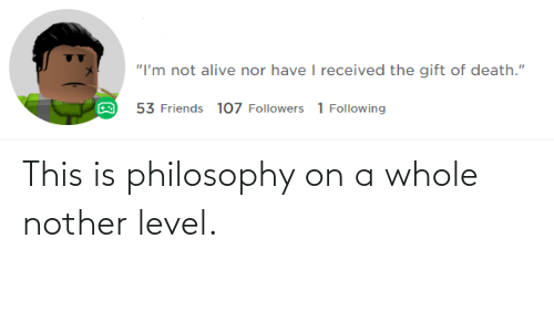 Nother: This is philosophy on a whole nother level.