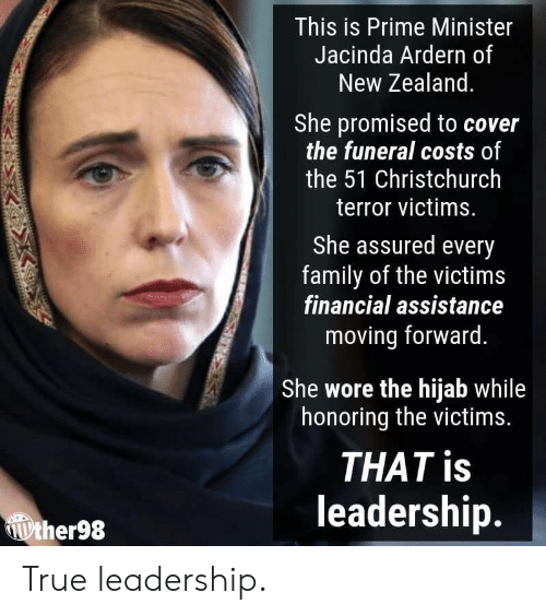 Family, True, and New Zealand: This is Prime Minister  Jacinda Ardern of  New Zealand  She promised to cover  the funeral costs of  the 51 Christchurch  terror victims.  She assured every  family of the victims  financial assistance  moving forward.  She wore the hijab while  honoring the victims.  THAT is  leadership.  ther98 True leadership.