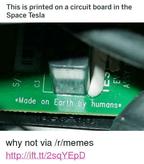 "Memes, Earth, and Http: This is printed on a circuit board in the  Space Tesla  Made on Earth by humans* <p>why not via /r/memes <a href=""http://ift.tt/2sqYEpD"">http://ift.tt/2sqYEpD</a></p>"