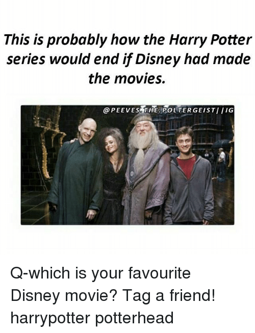 Harry Potter (Series): This is probably how the Harry Potter  series would end if Disney had made  the movies.  @PEEVES THE POLTERGEISTIIIG Q-which is your favourite Disney movie? Tag a friend! harrypotter potterhead