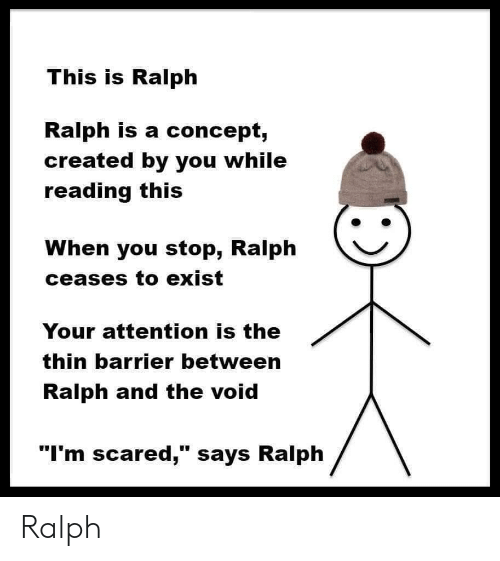 """Reading, You, and Void: This is Ralph  Ralph is a concept,  created by you while  reading this  When you stop, Ralph  ceases to exist  Your attention is the  thin barrier between  Ralph and the void  """"I'm scared,"""" says Ralph Ralph"""