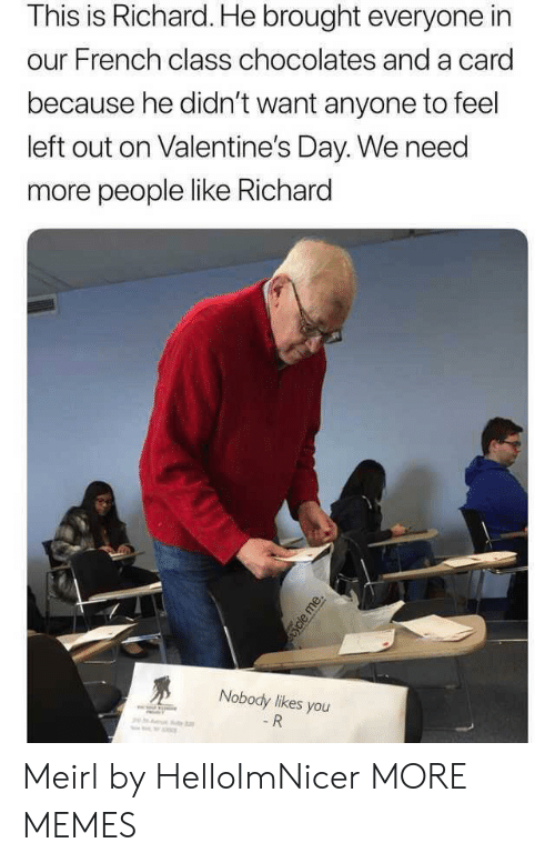 valentines: This is Richard. He brought everyone in  our French class chocolates and a card  because he didn't want anyone to feel  left out on Valentine's Day. We need  more people like Richard  Nobody likes you  - R  ycle me. Meirl by HelloImNicer MORE MEMES