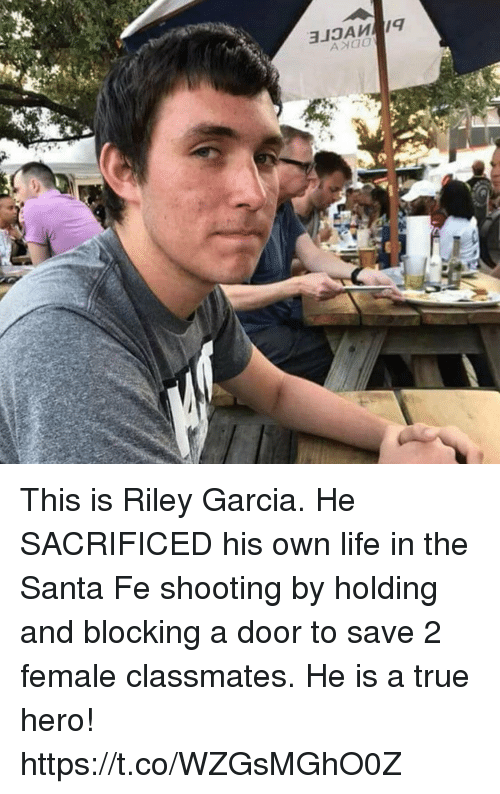 Life, Memes, and True: This is Riley Garcia.   He SACRIFICED his own life in the Santa Fe shooting by holding and blocking a door to save 2 female classmates.   He is a true hero! https://t.co/WZGsMGhO0Z
