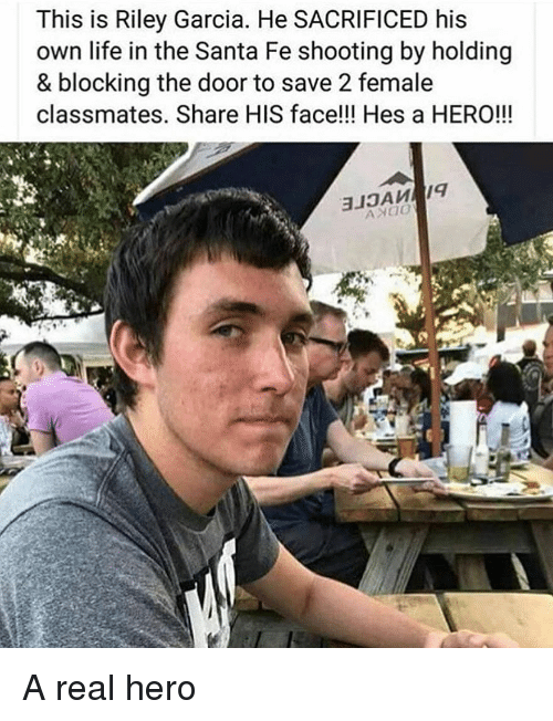 Life, Memes, and Santa: This is Riley Garcia. He SACRIFICED his  own life in the Santa Fe shooting by holding  & blocking the door to save 2 female  classmates. Share HIS face!!! Hes a HERO!!! A real hero