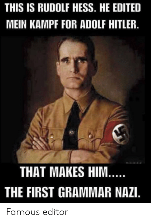 Hitler, Adolf Hitler, and Nazi: THIS IS RUDOLF HESS. HE EDITED  MEIN KAMPF FOR ADOLF HITLER.  THAT MAKES HIM...  THE FIRST GRAMMAR NAZI. Famous editor