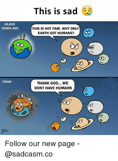God, Memes, and Earth: This is sad  30,000  YEARS AGO  THIS IS NOT FAIR. WHY ONLY  EARTH GOT HUMANS  TODAY  THANK GOD... WE  DONT HAVE HUMANS  Utkal Follow our new page - @sadcasm.co
