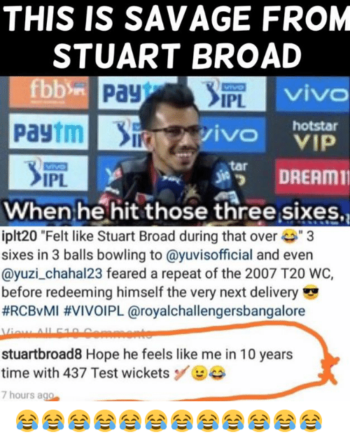 "Memes, Savage, and Bowling: THIS IS SAVAGE FROM  STUART BROAD  viv  IPL  Paytmivo  hotstar  s諤 DREAM11  tar  IPL  When he hit those three sixes,  iplt20 ""Felt like Stuart Broad during that ove3  sixes in 3 balls bowling to @yuvisofficial and even  @yuzi_chahal23 feared a repeat of the 2007 T20 WC,  before redeeming himself the very next delivery  #RCBvMI #VIVOIPL @royalchallengersbangalore  stuartbroad8 Hope he feels like me in 10 years  time with 437 Test wicketsBe  7 hours ago 😂😂😂😂😂😂😂😂😂😂😂😂"