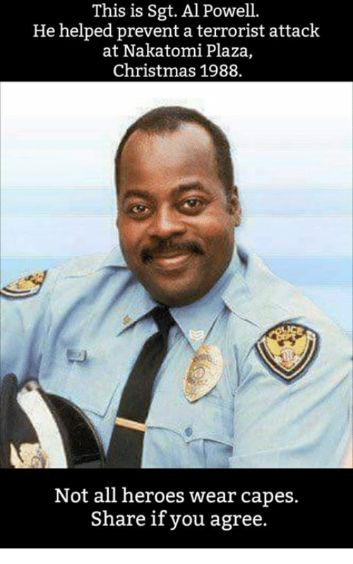Christmas, Memes, and Heroes: This is Sgt. Al Powel.  He helped prevent a terrorist attack  at Nakatomi Plaza,  Christmas 1988.  to  Not all heroes wear capes.  Share if you agree.