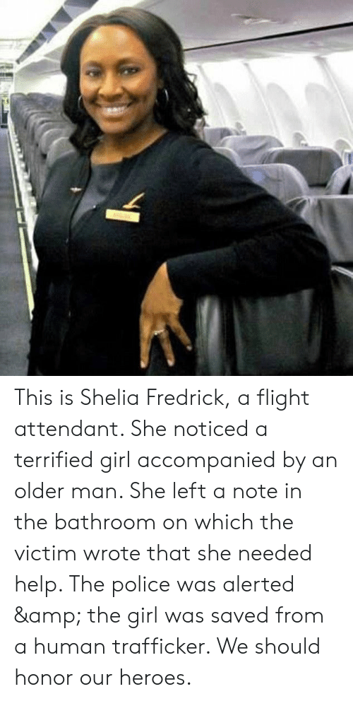 Police, Flight, and Girl: This is Shelia Fredrick, a flight attendant. She noticed a terrified girl accompanied by an older man. She left a note in the bathroom on which the victim wrote that she needed help. The police was alerted & the girl was saved from a human trafficker. We should honor our heroes.