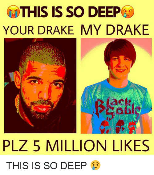 Drake, Memes, and 🤖: THIS IS SO DEEP  YOUR DRAKE MY DRAKE  PLZ 5 MILLION LIKES THIS IS SO DEEP 😢