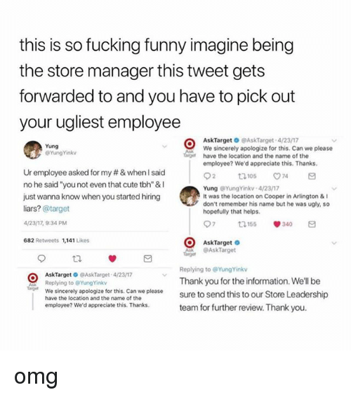 """Cute, Fucking, and Funny: this is so fucking funny imagine being  the store manager this tweet gets  forwarded to and you have to pick out  your ugliest employee  AskTarget O @AskTarget 4/2317  We sincerely apologize for this. Can we please  have the location and the name of the  employee? We'd appreciate this. Thanks  Yung  @YungYinkv  Ur employee asked for my # & when I said  no he said """"you not even that cute tbh"""" &I  just wanna know when you started hiring  liars? @target  /23/17, 9:34 PM  682 Retweets 1,141 Likes  Yung YungYinkv 4/23/17  It was the location on Cooper in Arlington &  don't remember his name but he was ugly, so  hopefully that helps  97 155 340 a  AskTarget  AskTarget  Replying to @YungYinkv  Thank you for the information. We'll be  sure to send this to our Store Leadership  team for further review. Thank you  AskTarget @AskTarget 4/23/17  Replying to @YungYinkv  age We sincerely apologize for this. Can we please  have the location and the name of the  employee? We'd appreciate this. Thanks omg"""