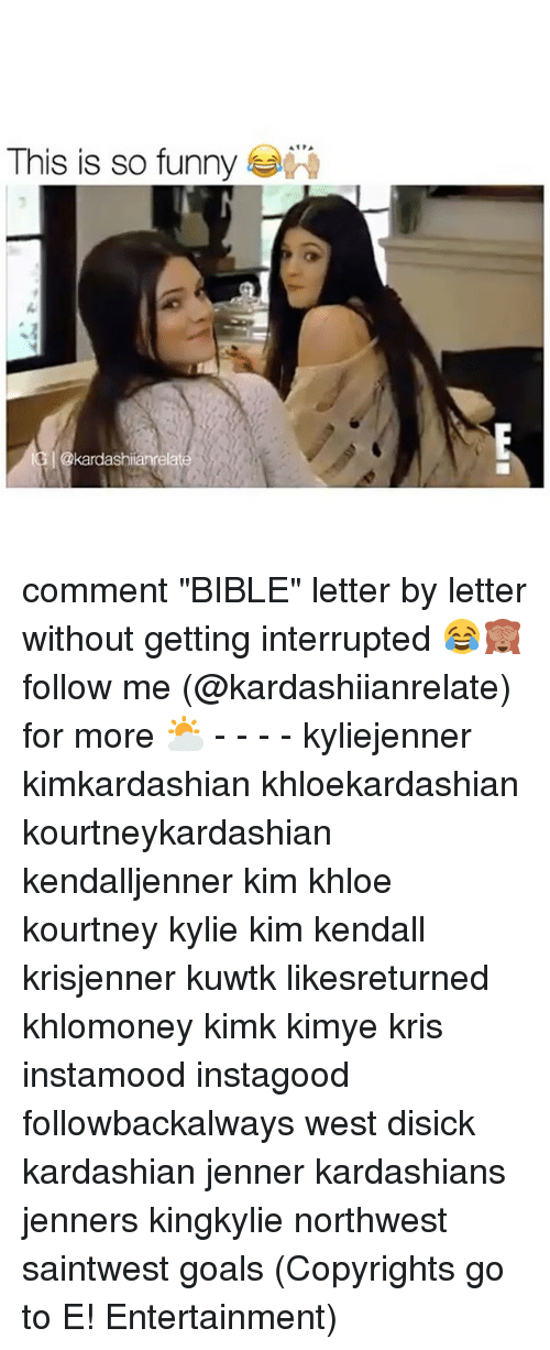 "Funnyes: This is so funny  I okardashianrelate comment ""BIBLE"" letter by letter without getting interrupted 😂🙈 follow me (@kardashiianrelate) for more ⛅️ - - - - kyliejenner kimkardashian khloekardashian kourtneykardashian kendalljenner kim khloe kourtney kylie kim kendall krisjenner kuwtk likesreturned khlomoney kimk kimye kris instamood instagood followbackalways west disick kardashian jenner kardashians jenners kingkylie northwest saintwest goals (Copyrights go to E! Entertainment)"