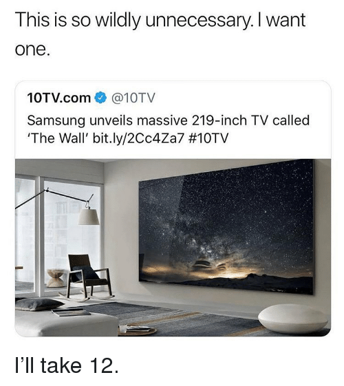 Memes, Samsung, and 🤖: This is so wildly unnecessary. l want  one  10TV.com @10TV  Samsung unveils massive 219-inch TV called  'The Wall, bit.ly/2Cc4Za7 I'll take 12.