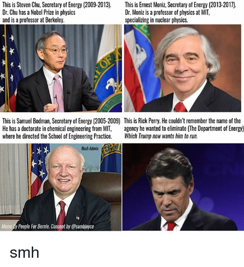 Energy, Ernest Moniz, and Memes: This is Steven Chu, Secretary of Energy (2009-2013)  This is Ernest Moniz, Secretary of Energy (2013-2017).  Dr. Chu has a Nobel Prize in physics  Dr. Moniz is a professor of physics at MIT,  and is a professor at Berkeley.  specializing in nuclear physics.  This is Samuel Bodman, Secretary of Energy (2005-2009 This is Rick Perry. He couldn'tremember the name of the  He has a doctorate in chemical engineering from MIT  agency he wanted to eliminate (The Department of Energy)  where he directed the School of Engineering Practice  Which Trump now wants him to run.  Bush Admin  Meme People For Bernie. Conceptby@sambjoyce smh