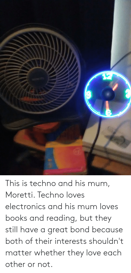 bond: This is techno and his mum, Moretti. Techno loves electronics and his mum loves books and reading, but they still have a great bond because both of their interests shouldn't matter whether they love each other or not.