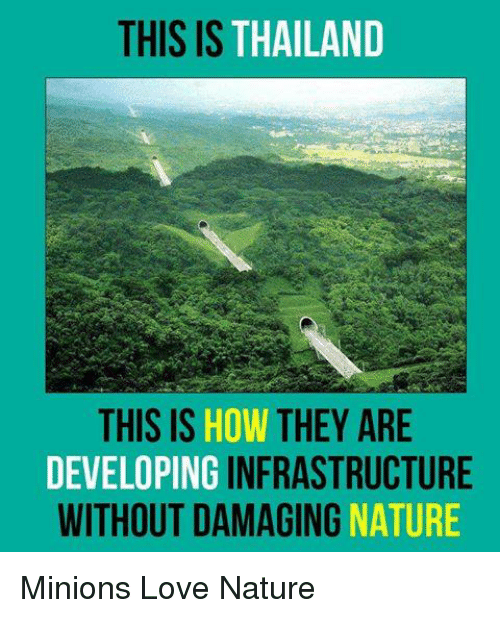 Love, Memes, and Minions: THIS IS THAILAND  THIS IS  HOW THEY ARE  DEVELOPING  INFRASTRUCTURE  WITHOUT DAMAGING  NATURE Minions Love Nature